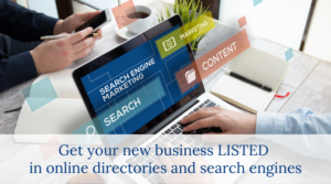 Get your new business listed in online directories and search engines.